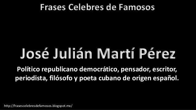 Frases Celebres de Famosos http://frasescelebresdefamosos.blogspot.mx/ José Julián Martí Pérez Político republicano democr...