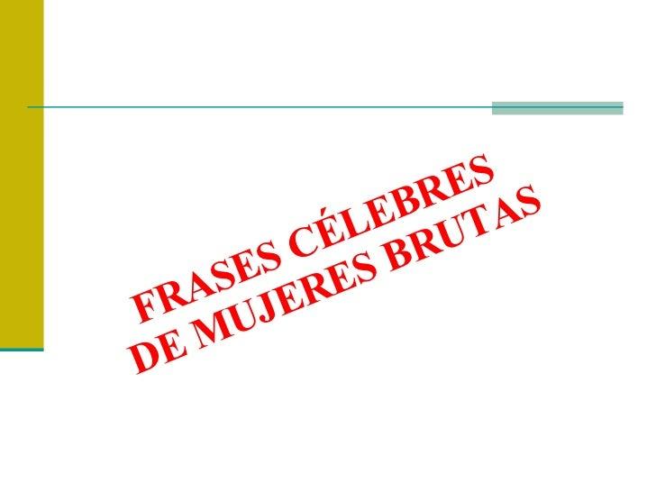 FRASES CÉLEBRES  DE MUJERES BRUTAS