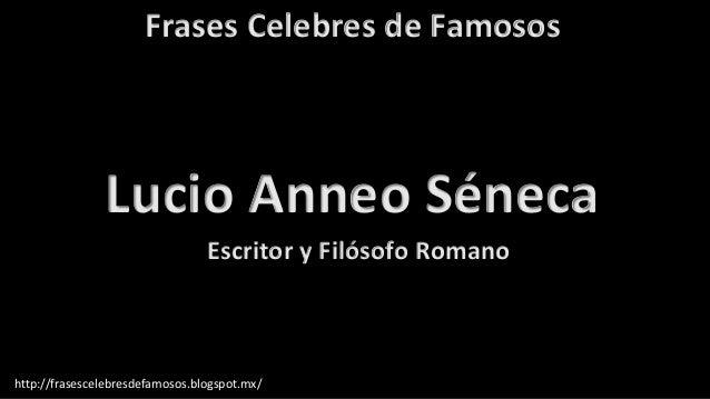 Frases Celebres de Famosos http://frasescelebresdefamosos.blogspot.mx/ Lucio Anneo Séneca Escritor y Filósofo Romano
