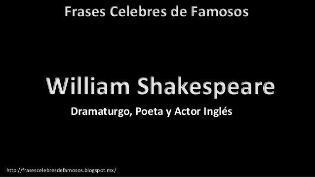 Frases Celebres de Famosos http://frasescelebresdefamosos.blogspot.mx/ William Shakespeare Dramaturgo, Poeta y Actor Inglés