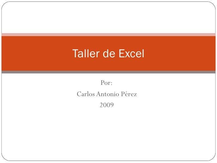 Por: Carlos Antonio Pérez 2009 Taller de Excel