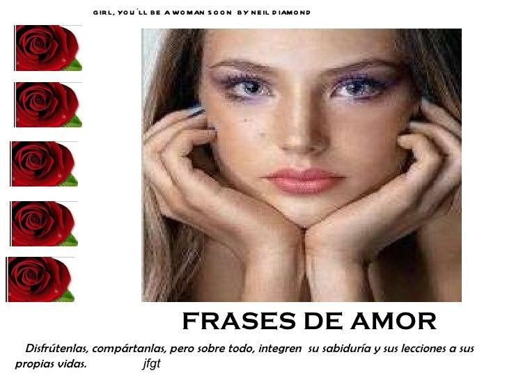 FRASES DE AMOR GIRL, YOU´LL BE A WOMAN SOON  BY NEIL DIAMOND   <ul><li>Disfrútenlas, compártanlas, pero sobre todo, integr...