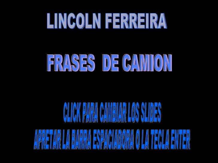 LINCOLN FERREIRA CLICK PARA CAMBIAR LOS SLIDES APRETAR LA BARRA ESPACIADORA O LA TECLA ENTER  FRASES  DE CAMION