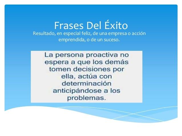 Frases Del Éxito Resultado, en especial feliz, de una empresa o acción emprendida, o de un suceso.