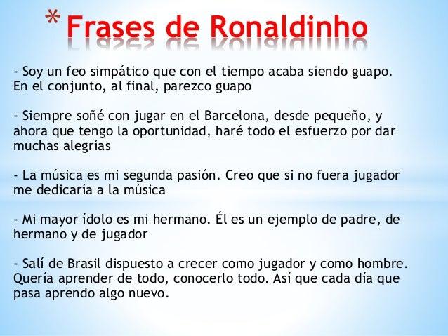 * Frases de Ronaldinho - Soy un feo simpático que con el tiempo acaba siendo guapo. En el conjunto, al final, parezco guap...