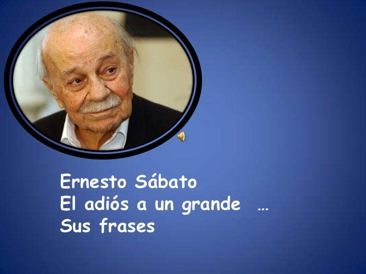 Ernesto Sábato<br />El adiós a un grande  …<br />Sus frases <br />