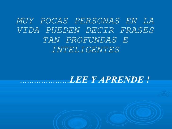 MUY POCAS PERSONAS EN LA VIDA PUEDEN DECIR FRASES TAN PROFUNDAS E INTELIGENTES ..................... LEE Y APRENDE !