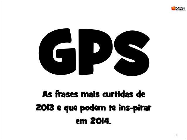 GPS As frases mais curtidas de  2013 e que podem te ins-pirar em 2014. 1