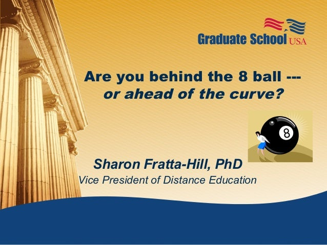 Are you behind the 8 ball ---   or ahead of the curve?   Sharon Fratta-Hill, PhDVice President of Distance Education
