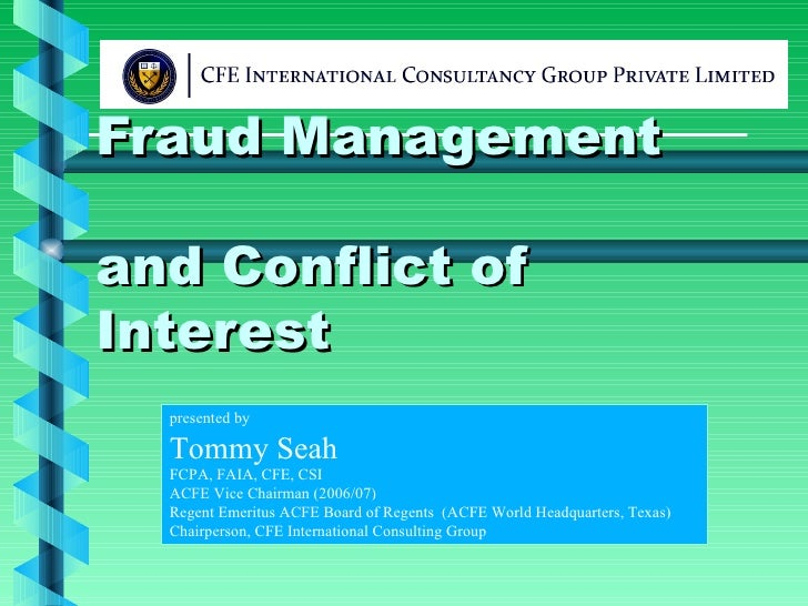 Fraud Management and Conflict of Interest presented by Tommy Seah FCPA, FAIA, CFE, CSI ACFE Vice Chairman (2006/07) Regent...