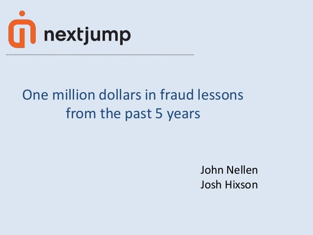 One million dollars in fraud lessons from the past 5 years  John Nellen Josh Hixson  © Next Jump, Inc. 2014  1