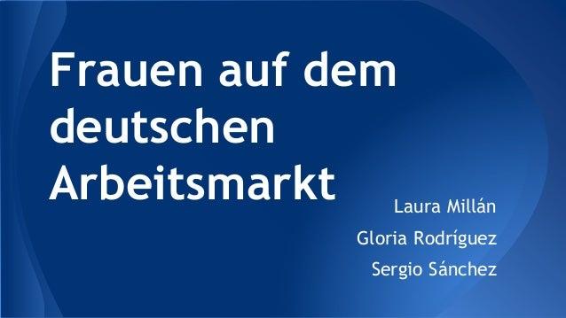 Frauen auf dem deutschen Arbeitsmarkt Laura Millán Gloria Rodríguez Sergio Sánchez