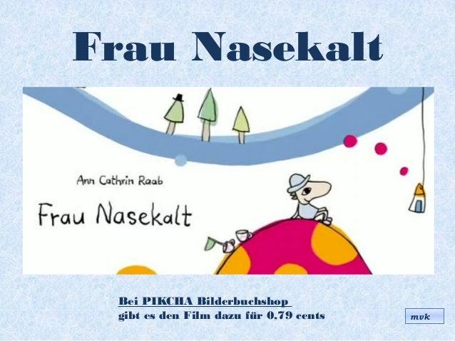 Frau NasekaltBei PIKCHA Bilderbuchshopgibt es den Film dazu für 0,79 cents mvk