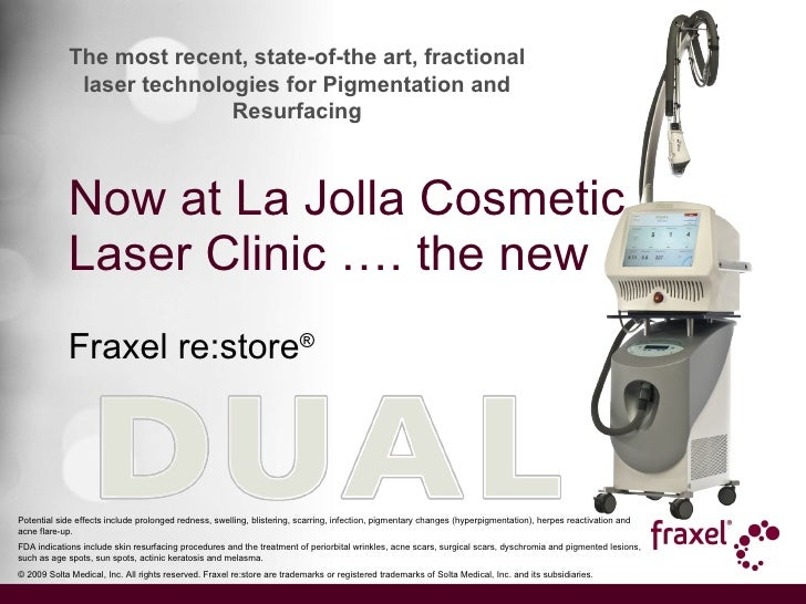 Now at La Jolla Cosmetic Laser Clinic …. the new Fraxel re:store ® Potential side effects include prolonged redness, swell...