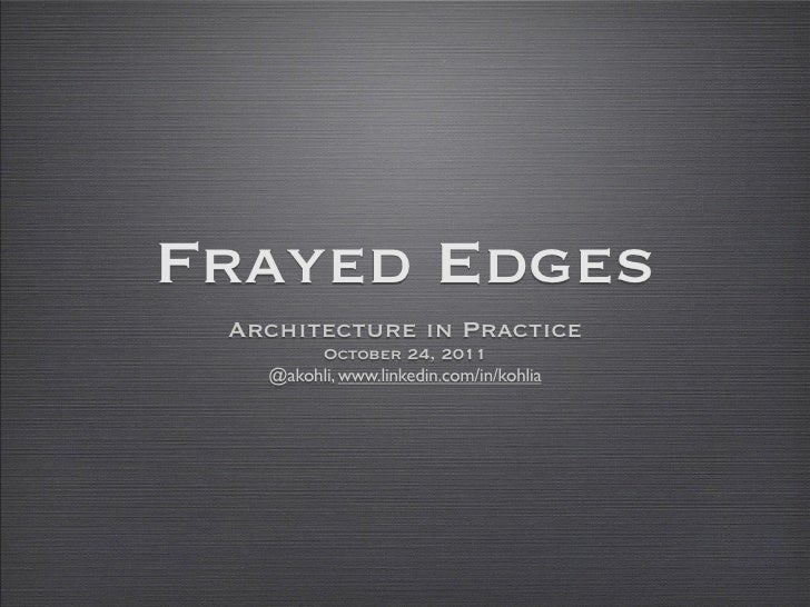 Frayed Edges Architecture in Practice        October 24, 2011   @akohli, www.linkedin.com/in/kohlia