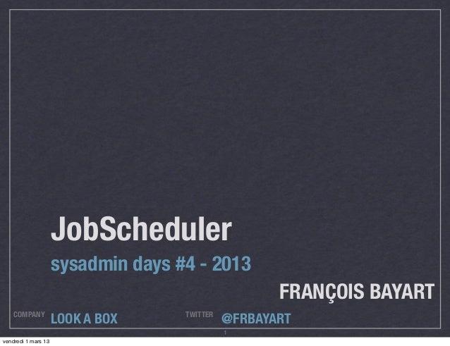 JobScheduler                     sysadmin days #4 - 2013                                                     FRANÇOIS BAYA...