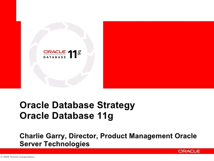 Oracle Database Strategy  Oracle Database 11g  Charlie Garry, Director, Product Management Oracle Server Technologies