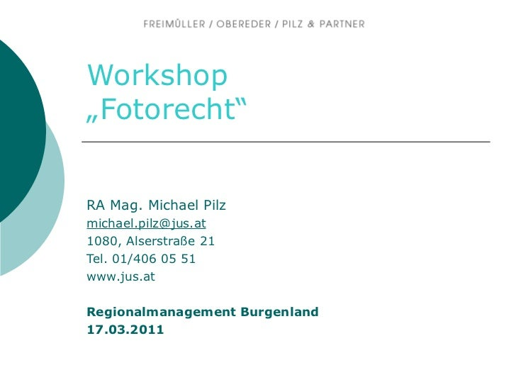 "Workshop ""Fotorecht"" RA Mag. Michael Pilz [email_address] 1080, Alserstraße 21 Tel. 01/406 05 51 www.jus.at   Regionalmana..."