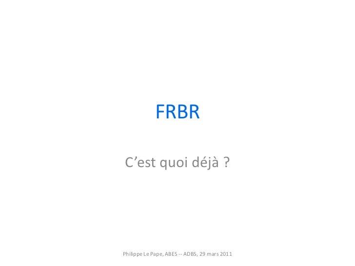 FRBR C'est quoi déjà ? Philippe Le Pape, ABES -- ADBS, 29 mars 2011