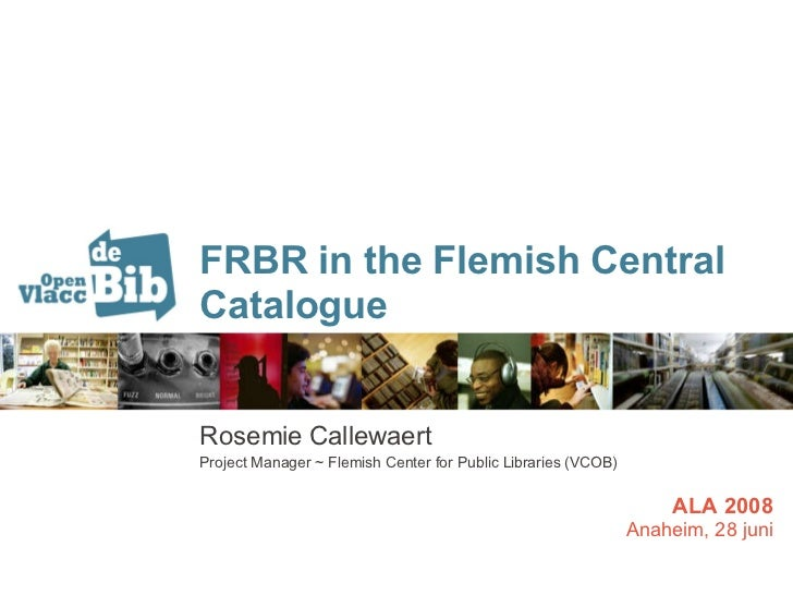 FRBR in the Flemish Central Catalogue Rosemie Callewaert Project Manager ~ Flemish Center for Public Libraries (VCOB) ALA ...