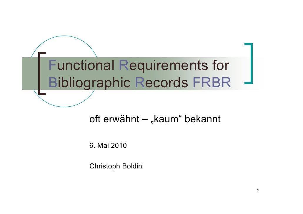 "Functional Requirements for Bibliographic Records FRBR        oft erwähnt – ""kaum"" bekannt        6. Mai 2010        Chris..."