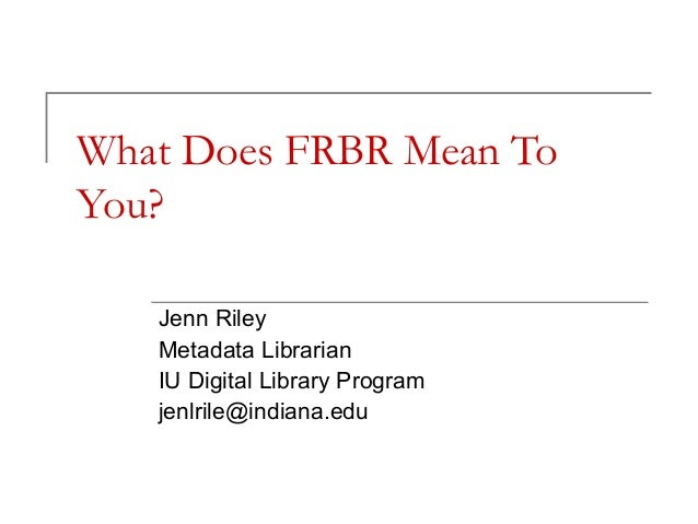 What Does FRBR Mean To You? Jenn Riley Metadata Librarian IU Digital Library Program jenlrile@indiana.edu