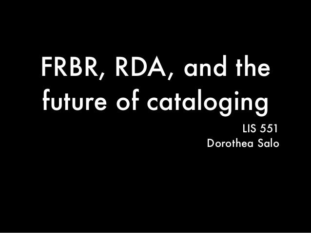 FRBR, RDA, and thefuture of cataloging                    LIS 551              Dorothea Salo