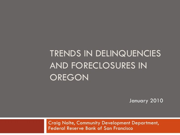 TRENDS IN DELINQUENCIES AND FORECLOSURES IN OREGON                                   January 2010   Craig Nolte, Community...