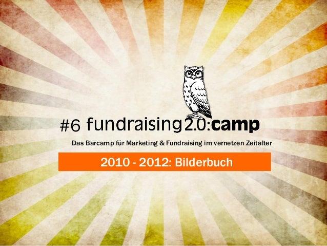 #6 Das Barcamp für Marketing & Fundraising im vernetzen Zeitalter         2010 - 2012: Bilderbuch
