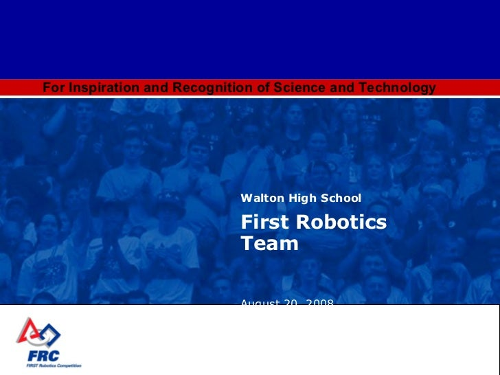 For Inspiration and Recognition of Science and Technology Walton High School First Robotics Team August 20, 2008 [email_ad...
