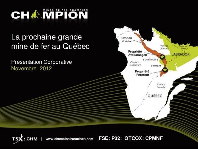 La prochaine grandemine de fer au QuébecPrésentation CorporativeNovembre 2012             www.championironmines.com   FSE:...