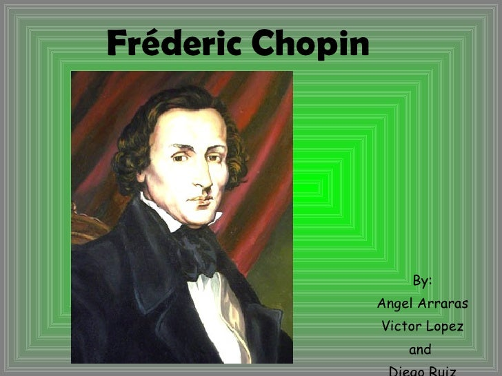 Fréderic Chopin By: Angel Arraras Victor Lopez and  Diego Ruiz