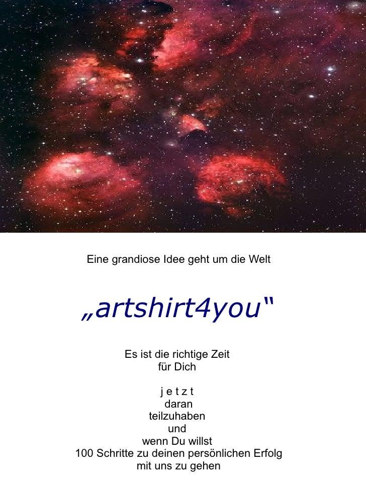 """Eine grandiose Idee geht um die Welt     """"artshirt4you""""           Es ist die richtige Zeit                   für Dich     ..."""