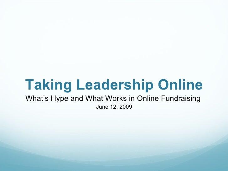 Taking Leadership Online <ul><li>What's Hype and What Works in Online Fundraising  </li></ul><ul><li>June 12, 2009 </li></ul>