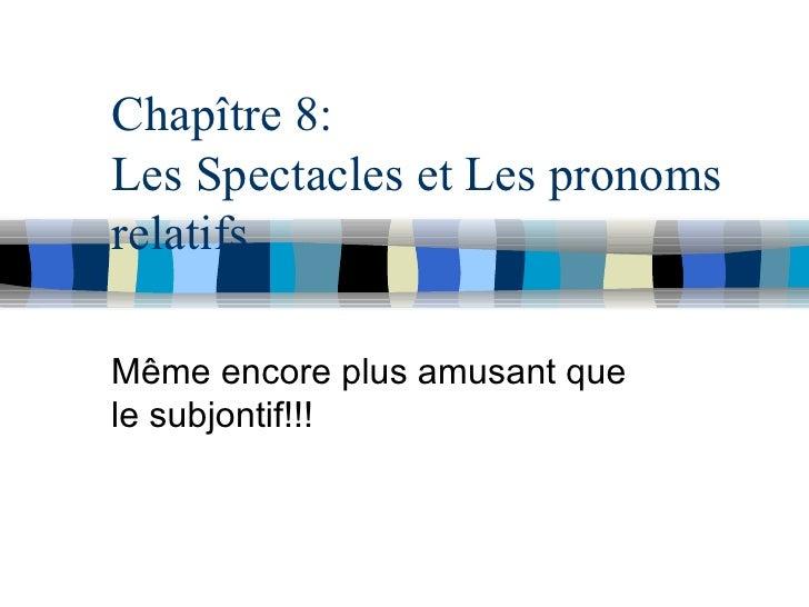 Chapître 8: Les Spectacles et Les pronoms relatifs Même encore plus amusant que le subjontif!!!