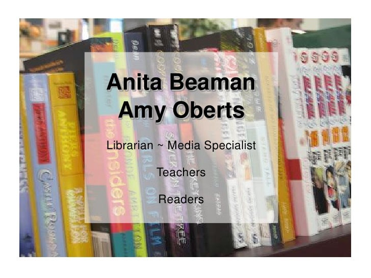 Anita Beaman<br />Amy Oberts<br />Librarian ~ Media Specialist<br />Teachers<br />Readers<br />