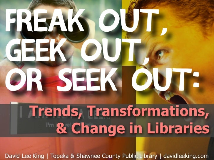 Freak Out,Geek Out,or Seek Out:        Trends, Transformations,           & Change in LibrariesDavid Lee King | Topeka & S...