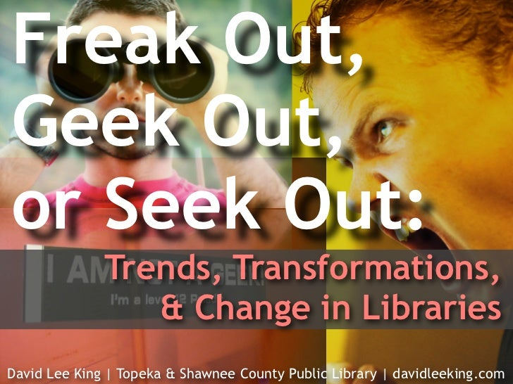 Freak Out,Geek Out,or Seek Out:              Trends, Transformations,                 & Change in LibrariesDavid Lee King ...