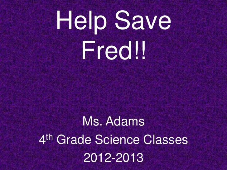 Help Save    Fred!!        Ms. Adams4th Grade Science Classes        2012-2013