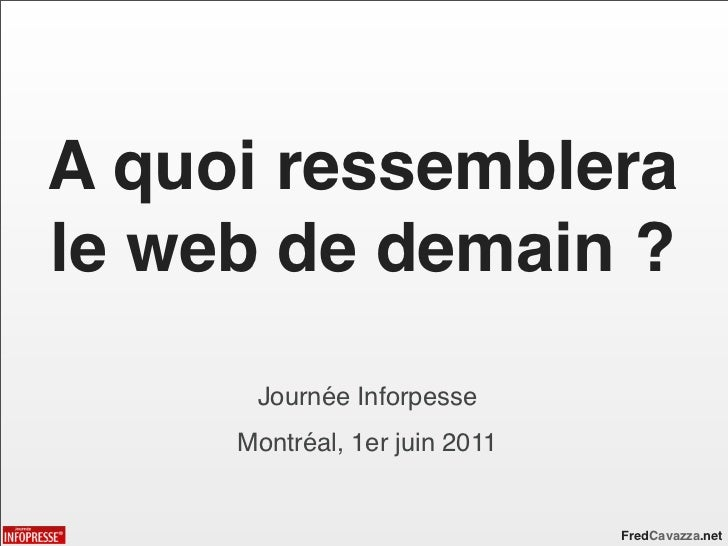 A quoi ressemblerale web de demain ?      Journée Inforpesse     Montréal, 1er juin 2011                               Fre...