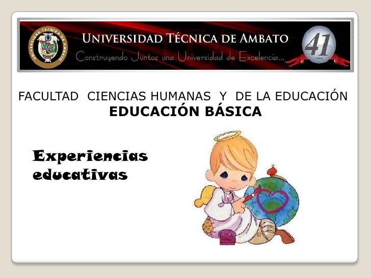 FACULTAD CIENCIAS HUMANAS Y DE LA EDUCACIÓN           EDUCACIÓN BÁSICA Experiencias educativas