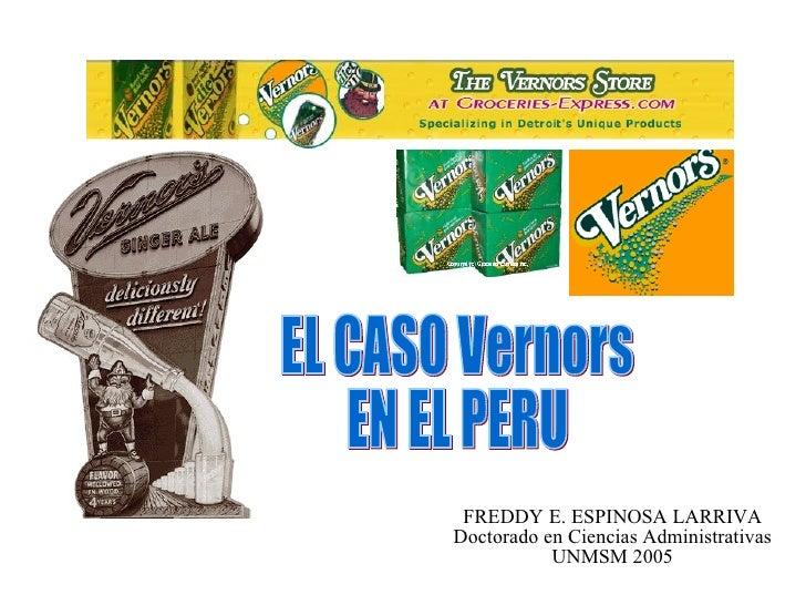 FREDDY E. ESPINOSA LARRIVA Doctorado en Ciencias Administrativas UNMSM 2005 EL CASO Vernors EN EL PERU