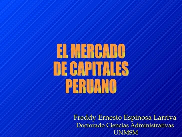 EL MERCADO  DE CAPITALES  PERUANO Freddy Ernesto Espinosa Larriva Doctorado Ciencias Administrativas UNMSM