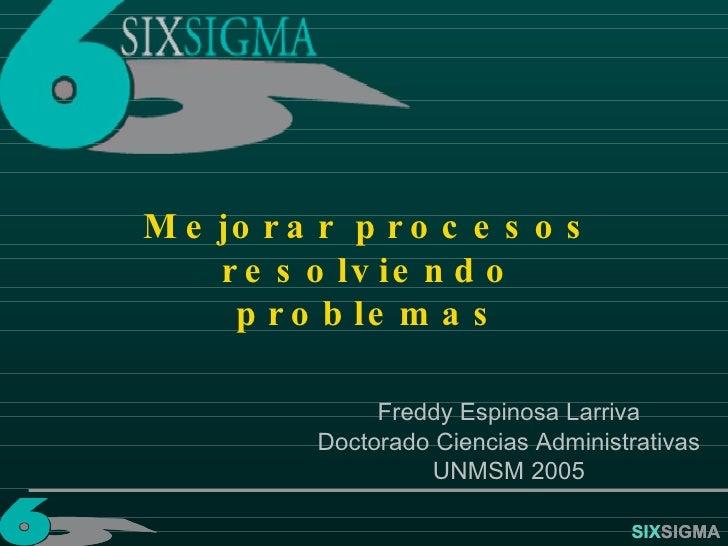SIX SIGMA Mejorar procesos resolviendo problemas Freddy Espinosa Larriva Doctorado Ciencias Administrativas UNMSM 2005