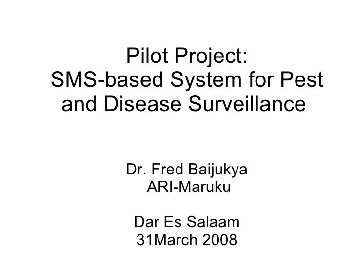 Pilot Project: SMS-based System for Pest and Disease Surveillance  Dr.  Fred Baijukya  ARI-Maruku Dar Es Salaam 31March 2008