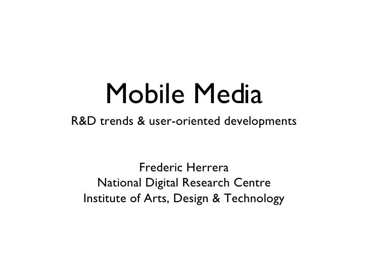 Mobile Media <ul><li>R&D trends & user-oriented developments </li></ul><ul><li>Frederic Herrera </li></ul><ul><li>National...