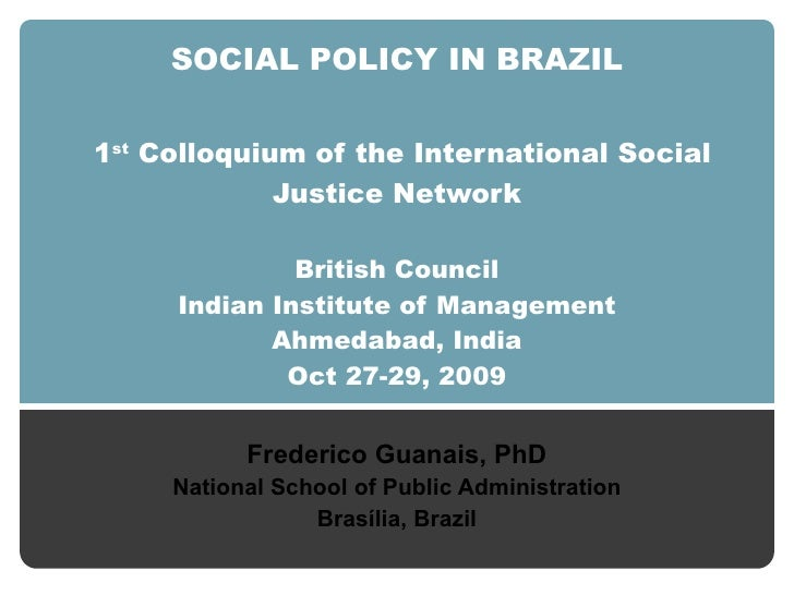 SOCIAL POLICY IN BRAZIL   1 st  Colloquium  of the  International Social Justice Network British Council Indian Institute ...