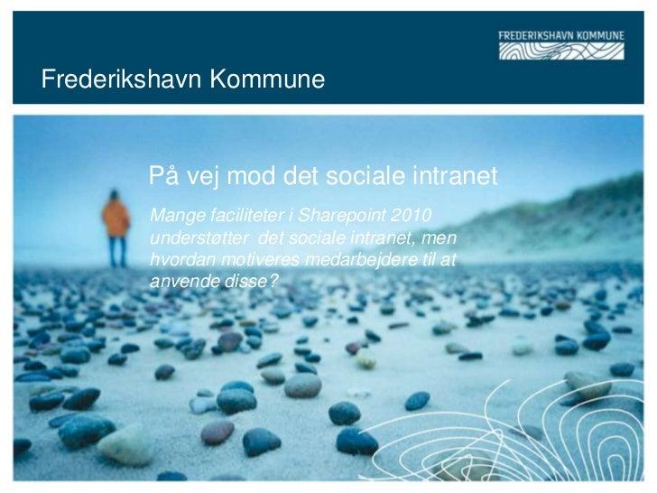 Frederikshavn Kommune       På vej mod det sociale intranet        Mange faciliteter i Sharepoint 2010        understøtter...