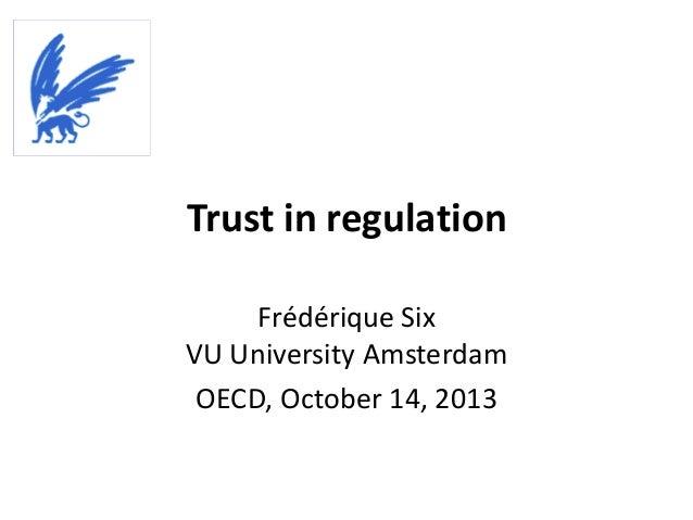 Trust in regulation Frédérique Six VU University Amsterdam OECD, October 14, 2013