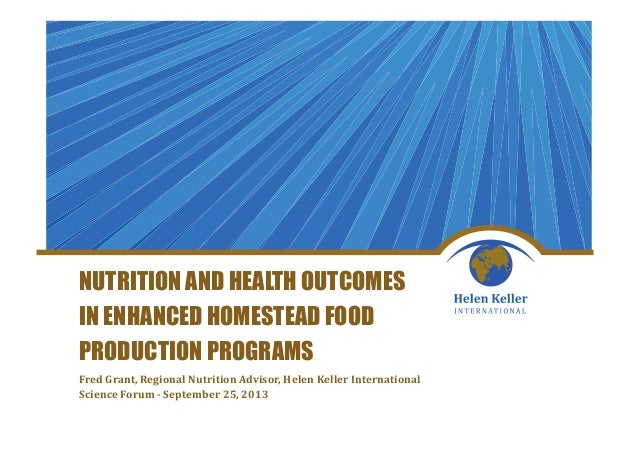 NUTRITION AND HEALTH OUTCOMES IN ENHANCED HOMESTEAD FOOD PRODUCTION PROGRAMS Fred Grant, Regional Nutrition Advisor, Helen...